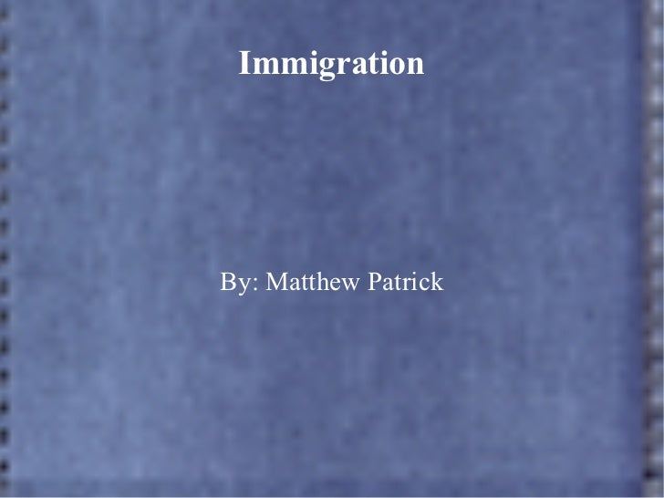 Immigration By: Matthew Patrick