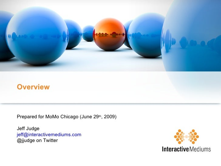Overview Prepared for MoMo Chicago (June 29 th , 2009) Jeff Judge [email_address] @jjudge on Twitter