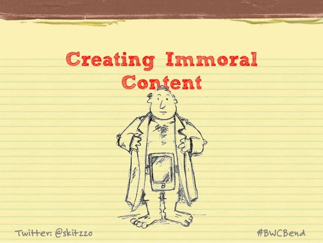 Creating Immoral Content  Twitter: @skitzzo  #BWCBend