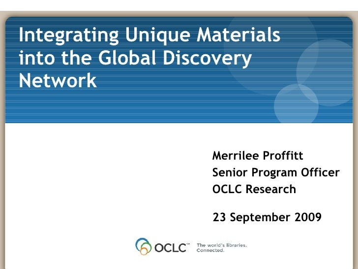 Merrilee Proffitt Senior Program Officer OCLC Research 23 September 2009 Integrating Unique Materials into the Global Disc...