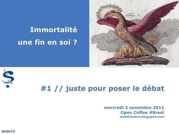 #1 // juste pour poser le débat mercredi 2 novembre 2011 Open Coffee #Brest webfinistere.blogspot.com Immortalité une fin ...