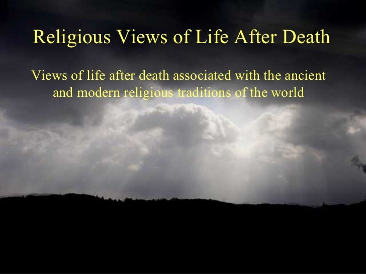 Religious Views of Life After DeathViews of life after death associated with the ancient   and modern religious traditions...