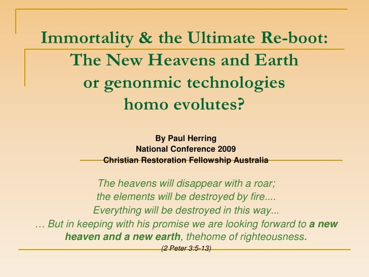 Immortality & the Ultimate Re-boot:   The New Heavens and Earth    or genonmic technologies           homo evolutes?      ...