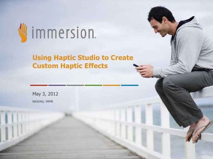 Using Haptic Studio to CreateCustom Haptic EffectsMay 3, 2012NASDAQ: IMMR      ©2011 Immersion Corporation–Confidential
