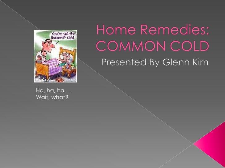 Home Remedies: COMMON COLD<br />Presented By Glenn Kim<br />Ha, ha, ha….<br />Wait, what?<br />