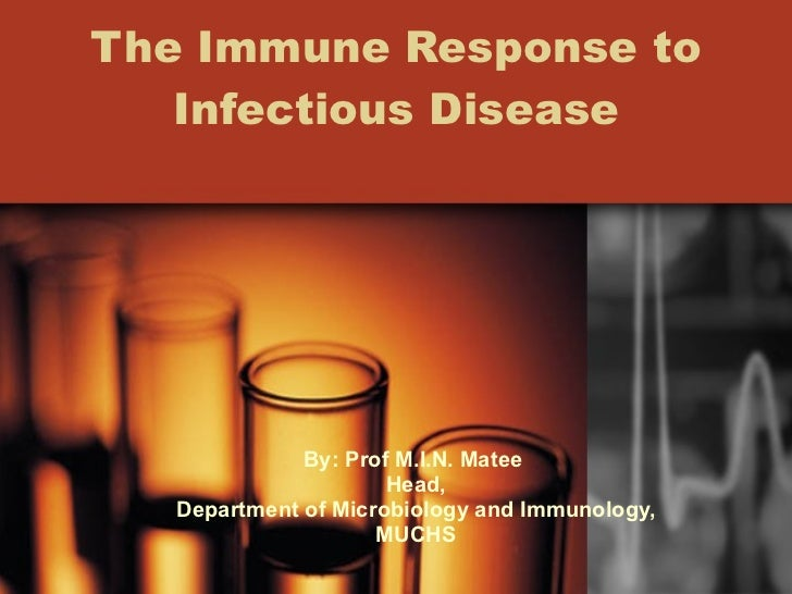 The Immune Response to Infectious Disease By: Prof M.I.N. Matee  Head, Department of Microbiology and Immunology, MUCHS
