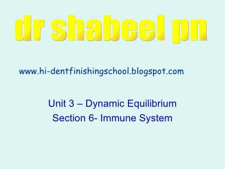 Unit 3 – Dynamic Equilibrium Section 6- Immune System www.hi-dentfinishingschool.blogspot.com dr shabeel pn