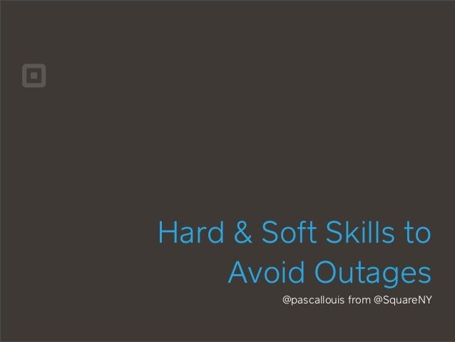 Hard & Soft Skills to Avoid Outages @pascallouis from @SquareNY