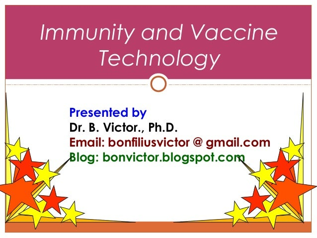 Immunity and Vaccine Technology Presented by Dr. B. Victor., Ph.D. Email: bonfiliusvictor @ gmail.com Blog: bonvictor.blog...