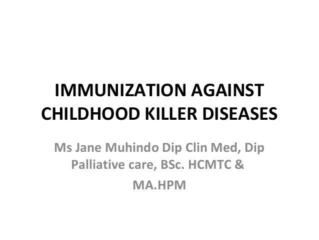 IMMUNIZATION AGAINSTCHILDHOOD KILLER DISEASES Ms Jane Muhindo Dip Clin Med, Dip   Palliative care, BSc. HCMTC &           ...