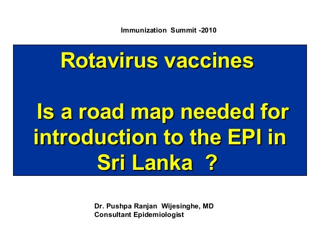 Immunization Summit -2010  Rotavirus vaccines Is a road map needed for introduction to the EPI in Sri Lanka ? Dr. Pushpa R...