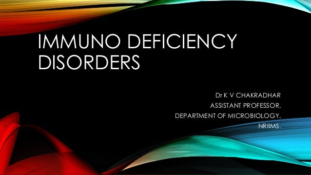 IMMUNO DEFICIENCY DISORDERS Dr K V CHAKRADHAR  ASSISTANT PROFESSOR, DEPARTMENT OF MICROBIOLOGY, NRIIMS.
