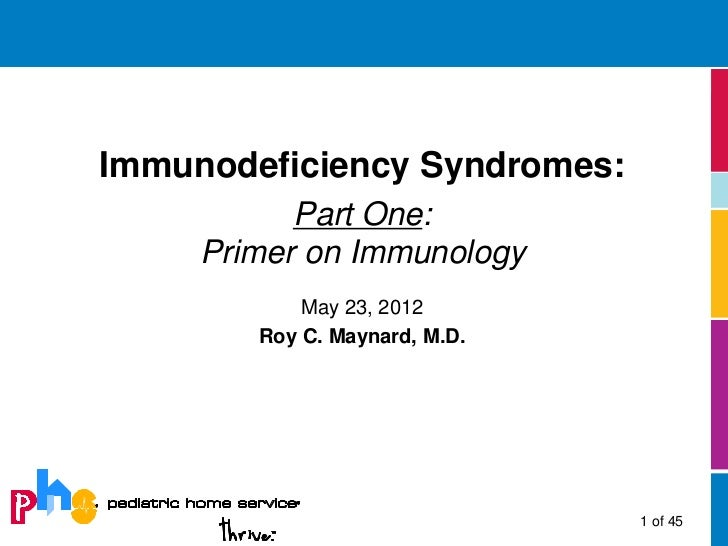 Immunodeficiency Syndromes:           Part One:     Primer on Immunology            May 23, 2012        Roy C. Maynard, M....