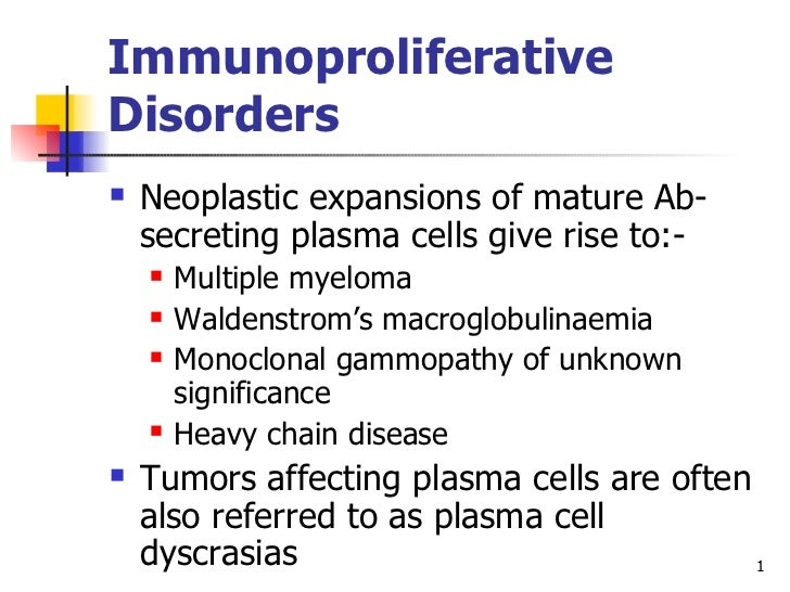Immunoproliferative Disorders <ul><li>Neoplastic expansions of mature Ab-secreting plasma cells give rise to:- </li></ul><...