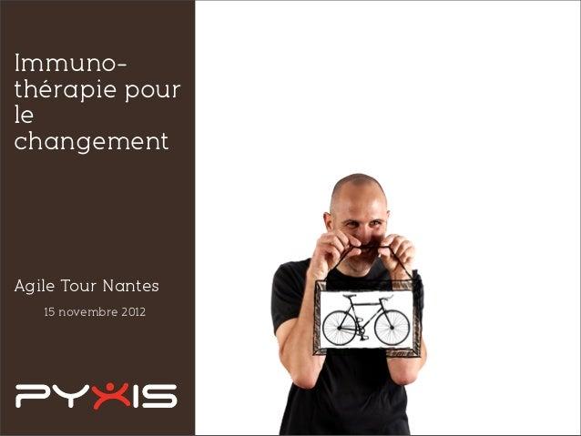 15 novembre 2012 Immuno- thérapie pour le changement Agile Tour Nantes