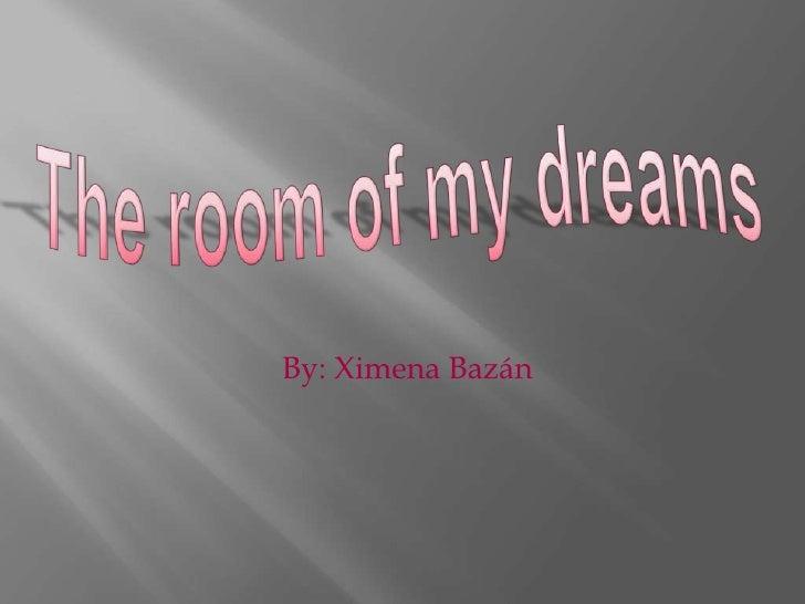 The room of my dreams<br />By: Ximena Bazán <br />