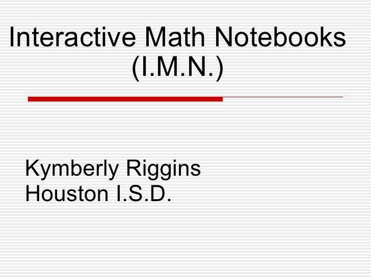 Interactive Math Notebooks (I.M.N.) Kymberly Riggins Houston I.S.D.