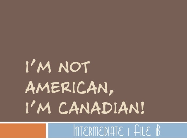 not american  i m canadian Im American