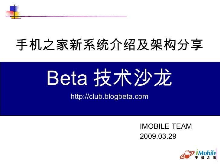 手机之家新系统介绍及架构分享 IMOBILE TEAM 2009.03.29 B eta 技术沙龙 http://club.blogbeta.com