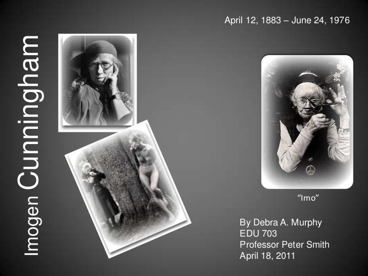"April 12, 1883 – June 24, 1976<br />Imogen Cunningham<br />""Imo""<br />By Debra A. Murphy<br />EDU 703<br />Professor Peter..."