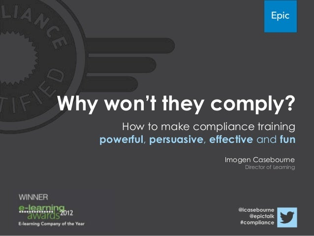 """Why won""""t they comply?      How to make compliance training   powerful, persuasive, effective and fun                     ..."""