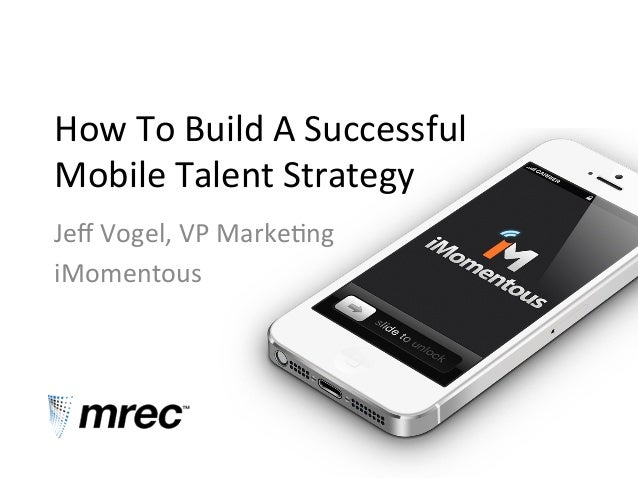 How  To  Build  A  Successful   Mobile  Talent  Strategy   Jeff  Vogel,  VP  Marke?ng   iMomentous...