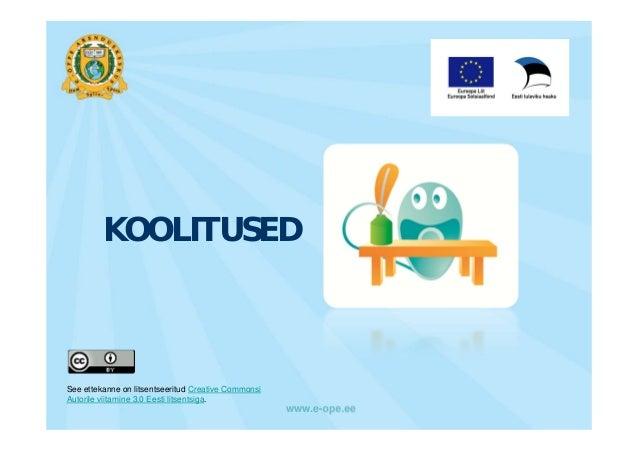 KOOLITUSEDSee ettekanne on litsentseeritud Creative CommonsiAutorile viitamine 3.0 Eesti litsentsiga.                     ...