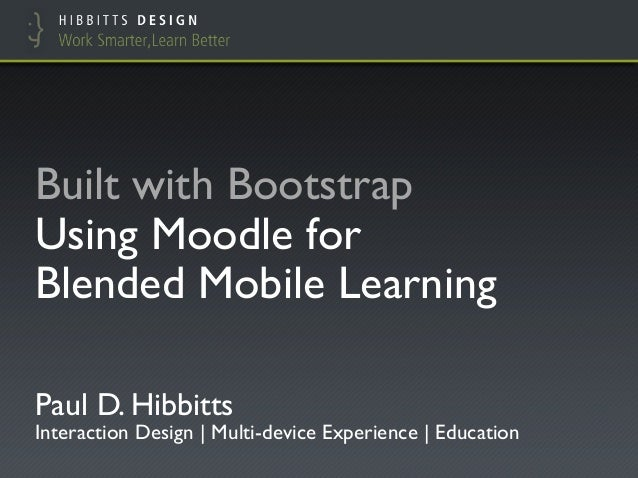Built with BootstrapUsing Moodle forBlended Mobile LearningPaul D. HibbittsInteraction Design   Multi-device Experience   ...