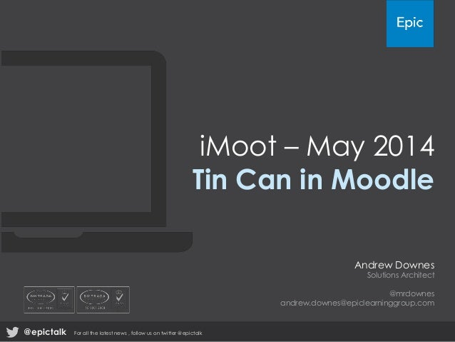 iMoot – May 2014 Tin Can in Moodle Andrew Downes Solutions Architect @mrdownes andrew.downes@epiclearninggroup.com @epicta...