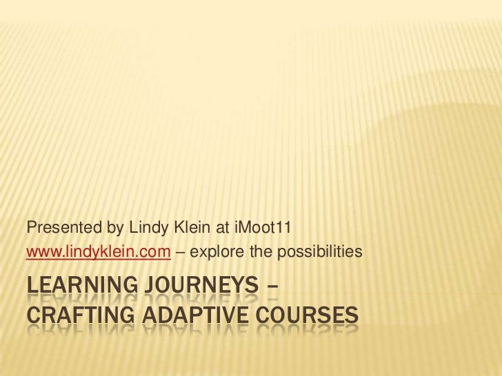 Learning Journeys – Crafting Adaptive Courses<br />Presented by Lindy Klein at iMoot11<br />www.lindyklein.com – explore t...