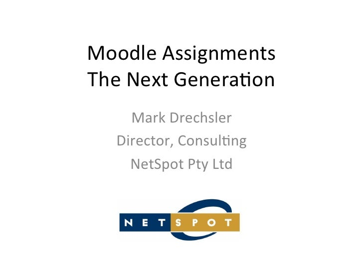 Moodle	  Assignments	  The	  Next	  Genera5on	        Mark	  Drechsler	      Director,	  Consul5ng	        NetSpot	  Pty	 ...