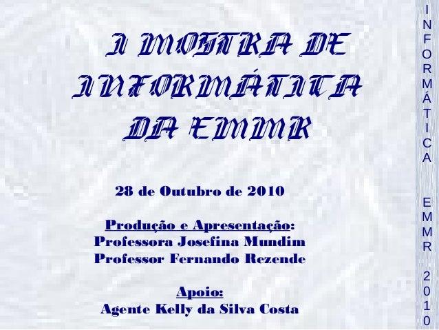 INFORMÁTICA  EMMR  2010  I MOSTRA DE  INFORMÁTICA  DA EMMR  28 de Outubro de 2010  Produção e Apresentação:  Professora Jo...