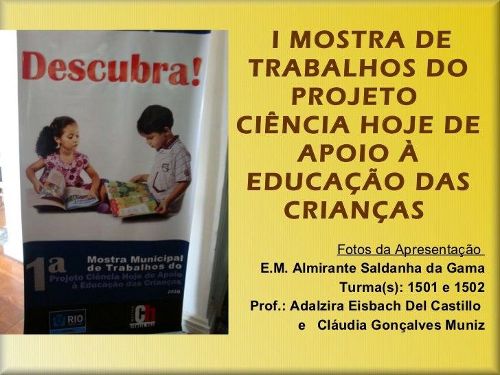 I MOSTRA DE TRABALHOS DO PROJETO  CIÊNCIA HOJE DE APOIO À EDUCAÇÃO DAS CRIANÇAS  Fotos da Apresentação  E.M. Almirante Sal...