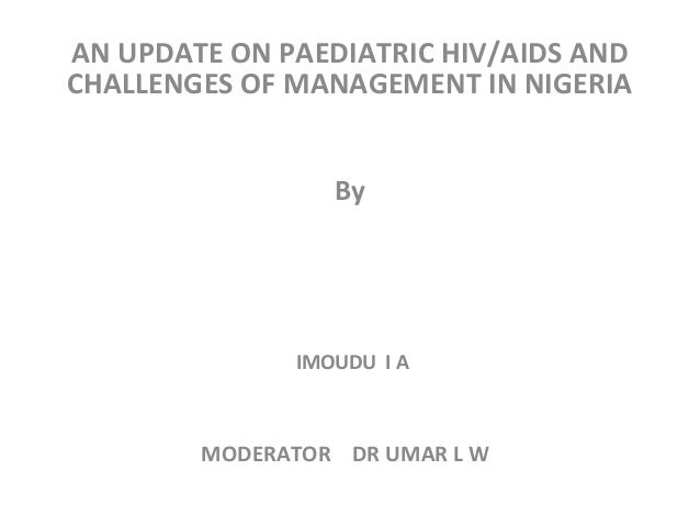 AN UPDATE ON PAEDIATRIC HIV/AIDS AND CHALLENGES OF MANAGEMENT IN NIGERIA By IMOUDU I A MODERATOR DR UMAR L W