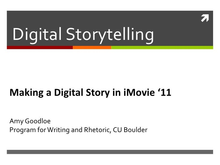 Digital StorytellingMaking a Digital Story in iMovie '11Amy GoodloeProgram for Writing and Rhetoric, CU Boulder