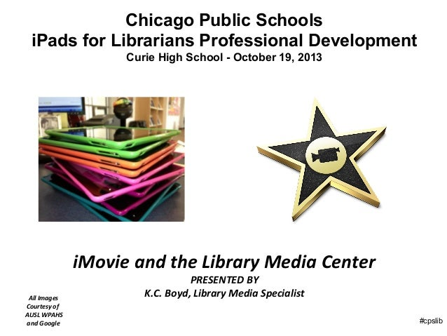 Chicago Public Schools iPads for Librarians Professional Development Curie High School - October 19, 2013  iMovie and the ...