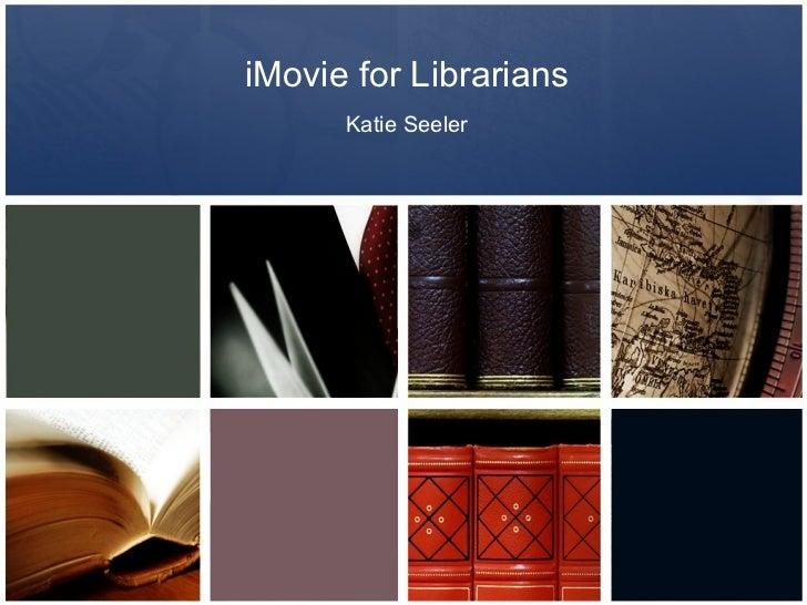 iMovie for Librarians      Katie Seeler