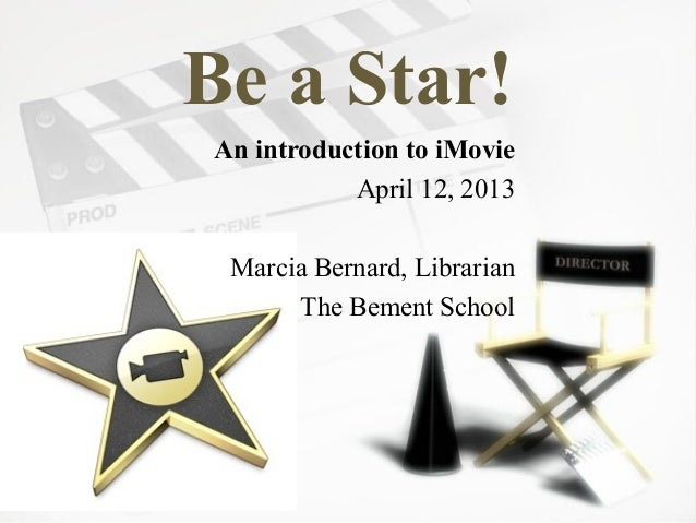 Be a Star!An introduction to iMovie           April 12, 2013 Marcia Bernard, Librarian      The Bement School