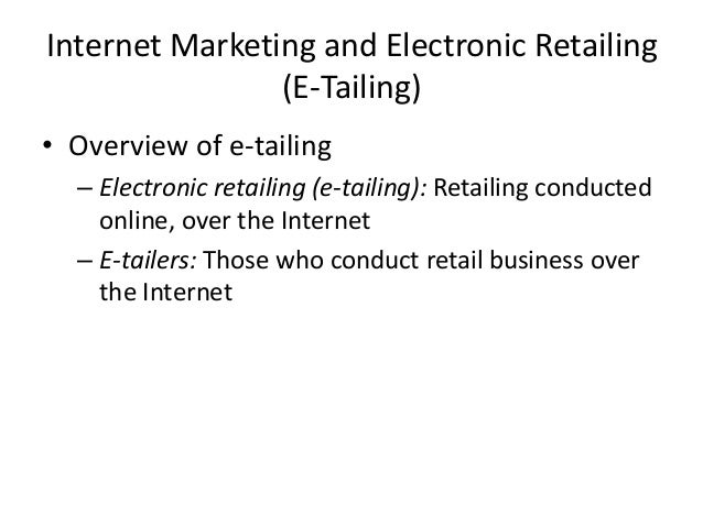 Internet Marketing and Electronic Retailing (E-Tailing) • Overview of e-tailing – Electronic retailing (e-tailing): Retail...