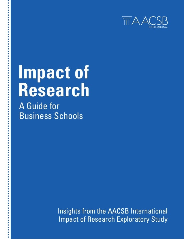 Impact of Research A Guide for Business Schools  Insights from the AACSB International Impact of Research Exploratory Stud...