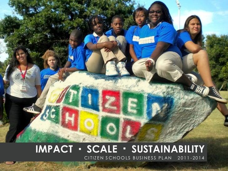 IMPACT   SCALE          SUSTAINABILITY         CITIZEN SCHOOLS BUSINESS PLAN   2011 -2014