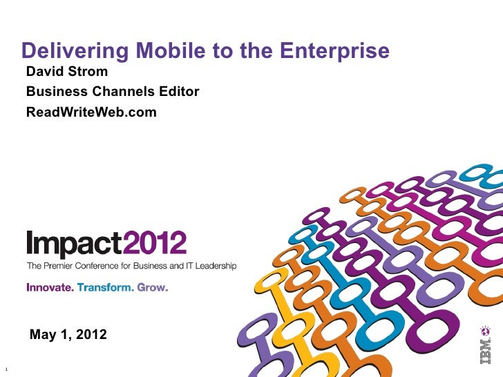 Delivering Mobile to the Enterprise    David Strom    Business Channels Editor    ReadWriteWeb.com    May 1, 20121