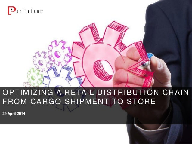 29 April 2014 OPTIMIZING A RETAIL DISTRIBUTION CHAIN FROM CARGO SHIPMENT TO STORE
