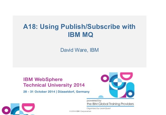 A18: Using Publish/Subscribe with  IBM MQ  David Ware, IBM  © 2014 IBM Corporation