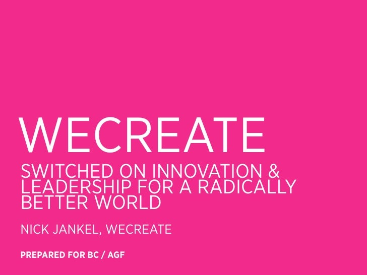 WECREATESWITCHED ON INNOVATION &LEADERSHIP FOR A RADICALLYBETTER WORLDNICK JANKEL, WECREATEPREPARED FOR BC / AGF