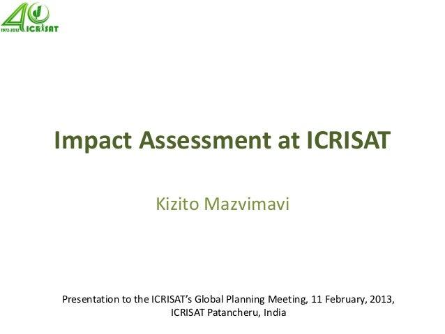 Impact Assessment at ICRISAT Kizito Mazvimavi Presentation to the ICRISAT's Global Planning Meeting, 11 February, 2013, IC...