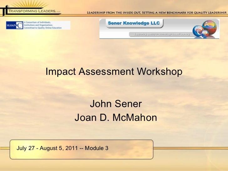 Impact Assessment Workshop <ul><li>John Sener </li></ul><ul><li>Joan D. McMahon </li></ul>July 27 - August 5, 2011 -- Modu...