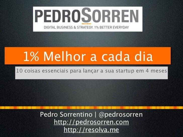 1% Melhor a cada dia10 coisas essenciais para lançar a sua startup em 4 meses         Pedro Sorrentino | @pedrosorren     ...