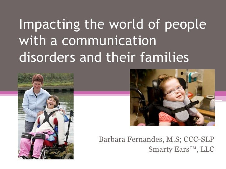 Impacting the world of people with a communication disorders and their families<br />Barbara Fernandes, M.S; CCC-SLP<br />...