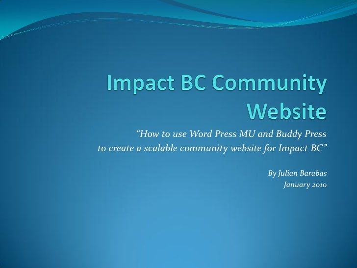 """How to use Word Press MU and Buddy Press to create a scalable community website for Impact BC""                           ..."